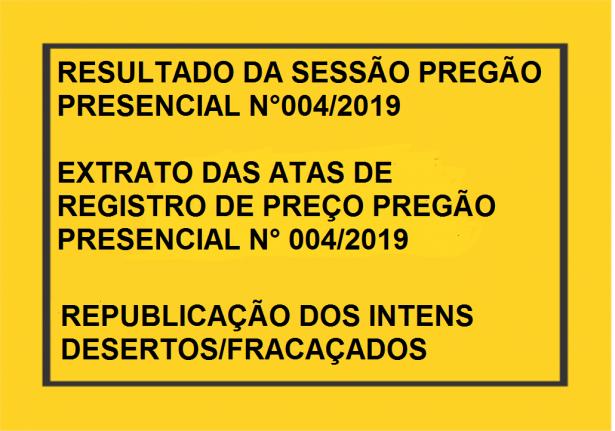 RESULTADO DA SESSÃO DE LICITAÇÃO DO PREGÃO PRESENCIAL N.º 004/2019  EXTRATOS DAS ATAS DE REGISTRO DE PREÇOS DO PREGÃO PRESENCIAL N.º 004/2019  RESULTADO DA SESSÃO DE LICITAÇÃO DO PREGÃO PRESENCIAL N° 004/2019 REPUBLICAÇÃO DOS ITENS DESERTOS/FRACASSADOS